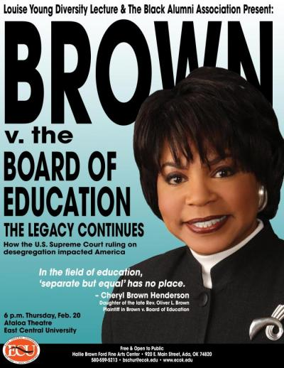 "The Louise Young Diversity Lecture and Black Alumni Association present: Brown v. Board of Education The Legacy Continues How the U.S. Supreme Court ruling on desegregation impacted America. ""In the field of education, 'separate but equal' has no place."""