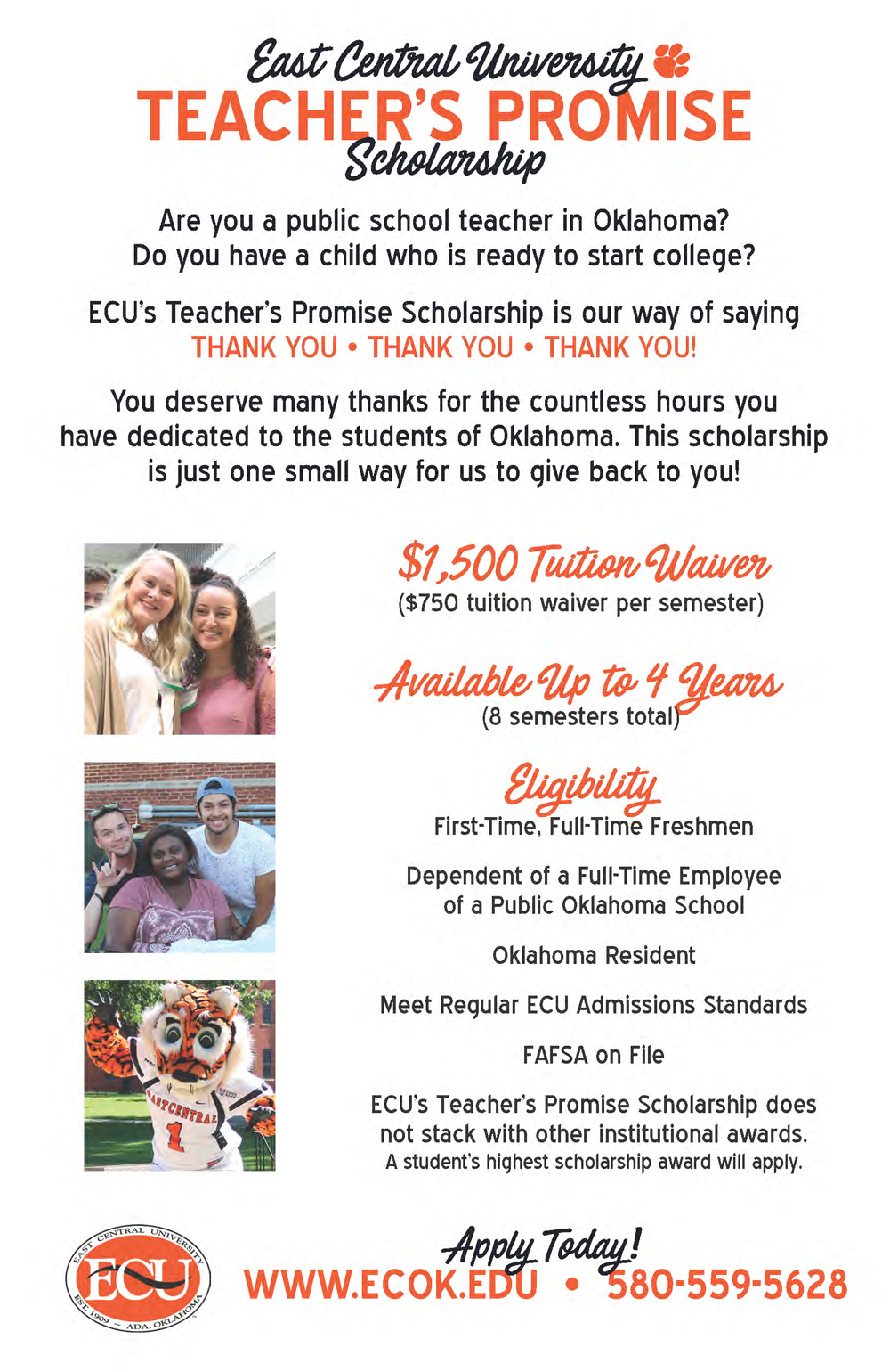 "Graphical Teachers Promise Flier with pictures of students and Roary the Tiger mascot. Are you a public school teacher in Oklahoma? Do you have a child who is ready to start college? ECU's Teacher's Promise Scholarship is our way of saying ""Thank You! Thank You! Thank You!"" You deserve many thanks for the countless hours you have dedicated to the students of Oklahoma. This scholarship is just one small way for us to give back to you!  What is it? $1,500 tuition waiver ($750 tuition waiver per semester), available up to 4 years (8 semesters total).  Eligibility First-Time, Full-Time Freshmen Dependent of a full-time employee of a public Oklahoma school. Oklahoma Resident Meet Regular ECU Admissions Standards FAFSA on File ECU's Teacher's Promise Scholarship does not stack with other institutional awards. A student's highest scholarship award will apply. Apply today! www.ecok.edu or call 580-559-5628"