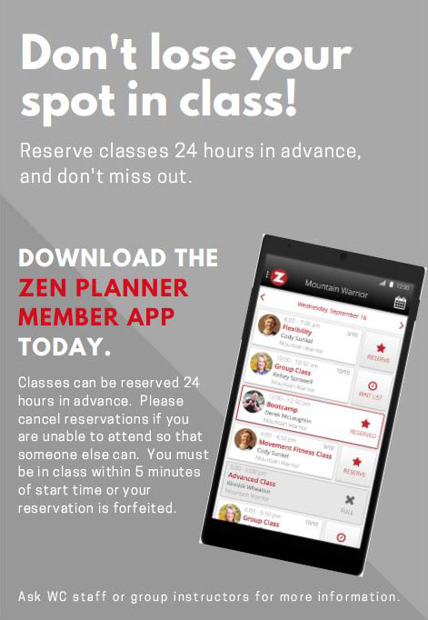 Zen Planner App Reservations flyer: Don't lose your spot in class! Reserve classes 24 hours in advance, and don't miss out. DOWNLOAD THE ZEN PLANNER MEMBER APP TODAY. Classes can be reserved 24 hours in advance. Please cancel reservations if you are unable to attend so that someone else can. You must be in class within 5 minutes of start time or your reservation is forfeited. Ask WC staff or group instructors for more information.