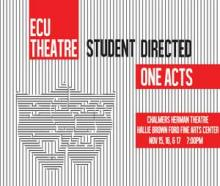 ECU Theatre Student Directed One Acts; Chalmers Herman Theatre; Hallie Brown Ford Fine Arts Center Nov. 15, 16 & 17 7:30 p.m.